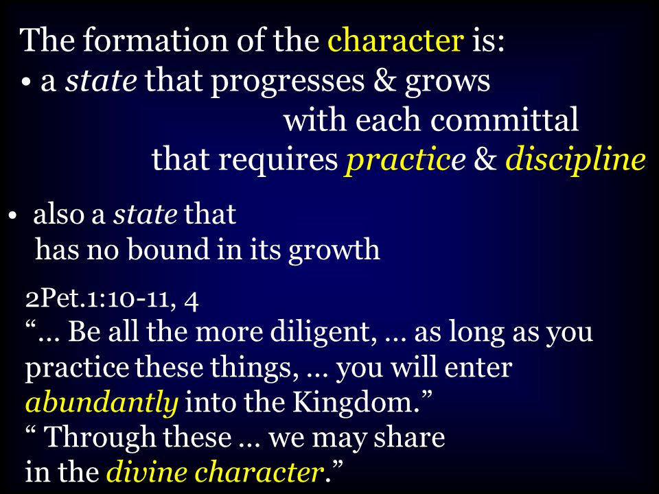 The formation of the character is: a state that progresses & grows with each committal that requires practice & discipline 2Pet.1:10-11, 4 … Be all the more diligent, … as long as you practice these things, … you will enter abundantly into the Kingdom. Through these … we may share in the divine character. also a state that has no bound in its growth
