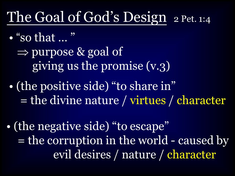 """The Goal of God's Design 2 Pet. 1:4 """"so that … """"  purpose & goal of giving us the promise (v.3) (the positive side) """"to share in"""" = the divine nature"""