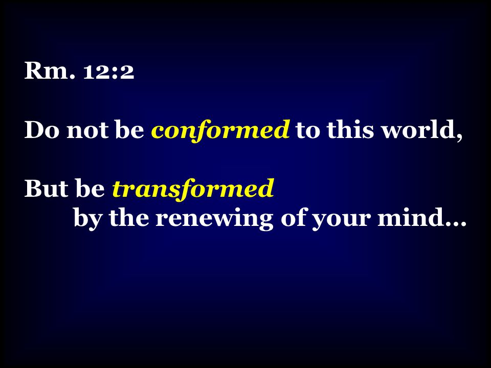 Rm. 12:2 Do not be conformed to this world, But be transformed by the renewing of your mind…