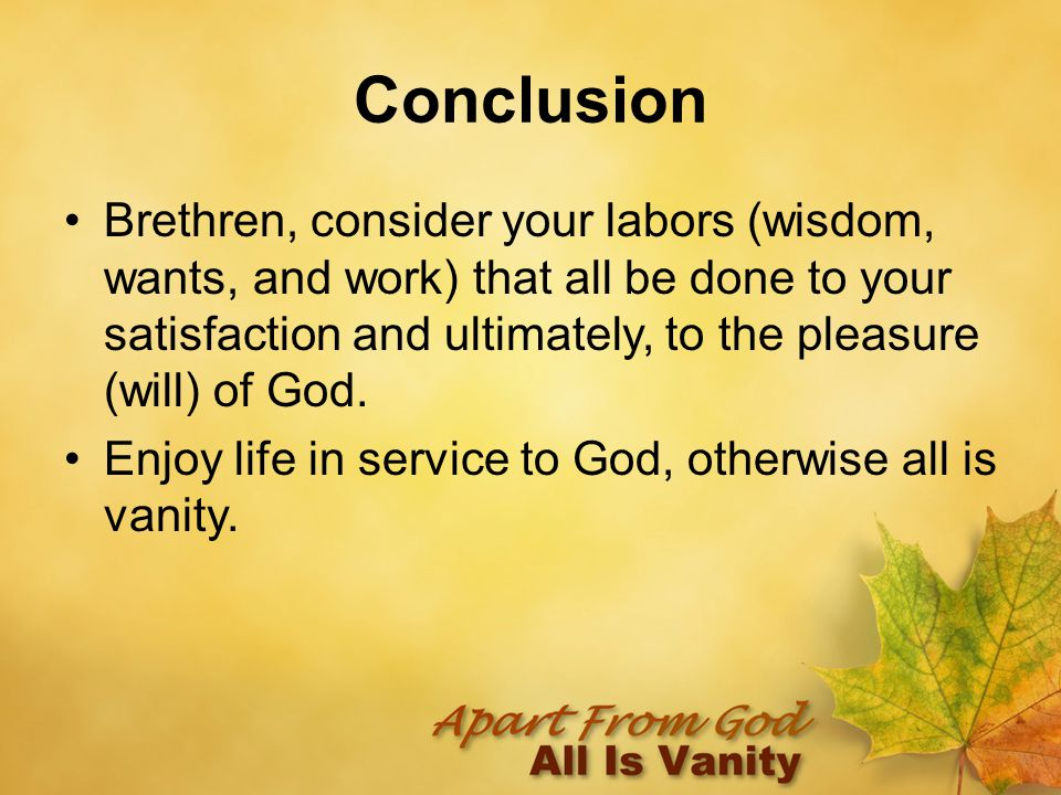 Conclusion Brethren, consider your labors (wisdom, wants, and work) that all be done to your satisfaction and ultimately, to the pleasure (will) of God.