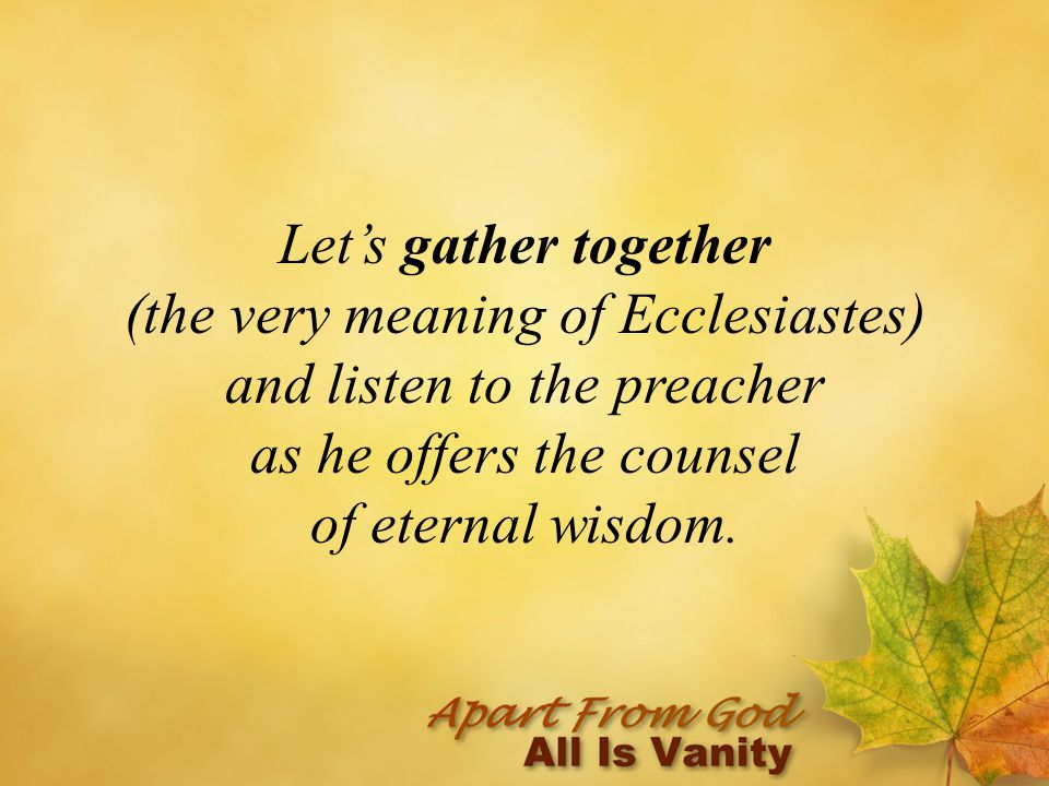 Let's gather together (the very meaning of Ecclesiastes) and listen to the preacher as he offers the counsel of eternal wisdom.