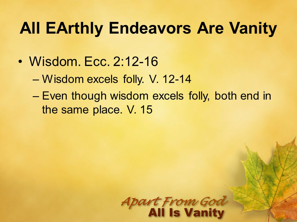 All EArthly Endeavors Are Vanity Wisdom. Ecc. 2:12-16 –Wisdom excels folly.