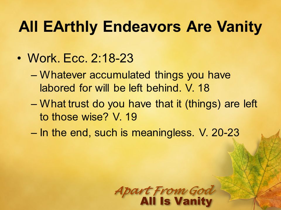 All EArthly Endeavors Are Vanity Work. Ecc. 2:18-23 –Whatever accumulated things you have labored for will be left behind. V. 18 –What trust do you ha