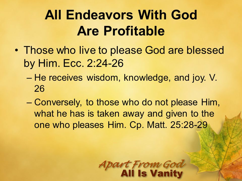 All Endeavors With God Are Profitable Those who live to please God are blessed by Him.