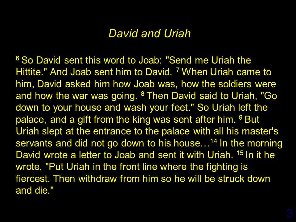3 David and Uriah 6 So David sent this word to Joab: Send me Uriah the Hittite. And Joab sent him to David.