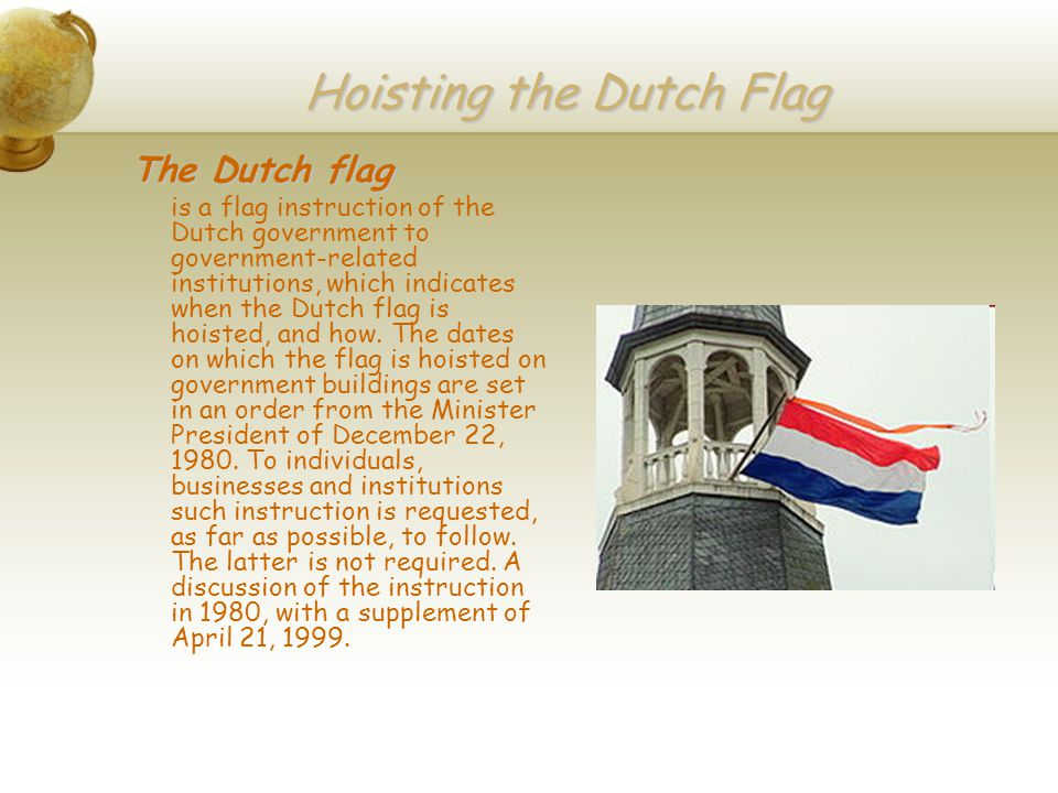 Hoisting the Dutch Flag The Dutch flag is a flag instruction of the Dutch government to government-related institutions, which indicates when the Dutch flag is hoisted, and how.