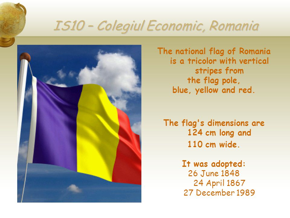 IS10 – Colegiul Economic, Romania The national flag of Romania is a tricolor with vertical stripes from the flag pole, blue, yellow and red.