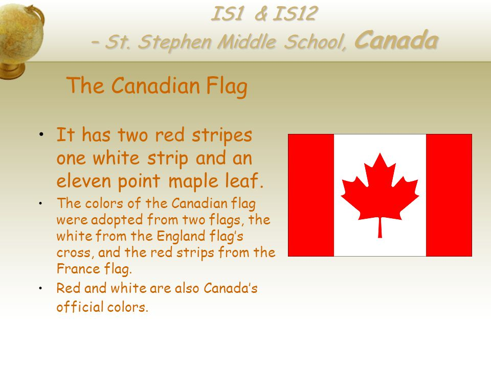 IS1 & IS12 – St. Stephen Middle School, Canada The Canadian Flag It has two red stripes one white strip and an eleven point maple leaf. The colors of
