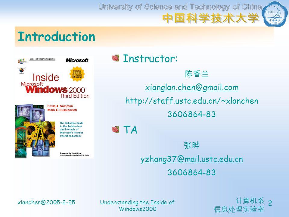 计算机系 信息处理实验室 xlanchen@2005-2-25Understanding the Inside of Windows2000 2 Introduction Instructor: 陈香兰 xianglan.chen@gmail.com http://staff.ustc.edu.cn/~xlanchen 3606864-83 TA 张晔 yzhang37@mail.ustc.edu.cn 3606864-83