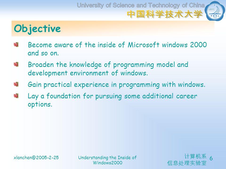计算机系 信息处理实验室 xlanchen@2005-2-25Understanding the Inside of Windows2000 6 Objective Become aware of the inside of Microsoft windows 2000 and so on.