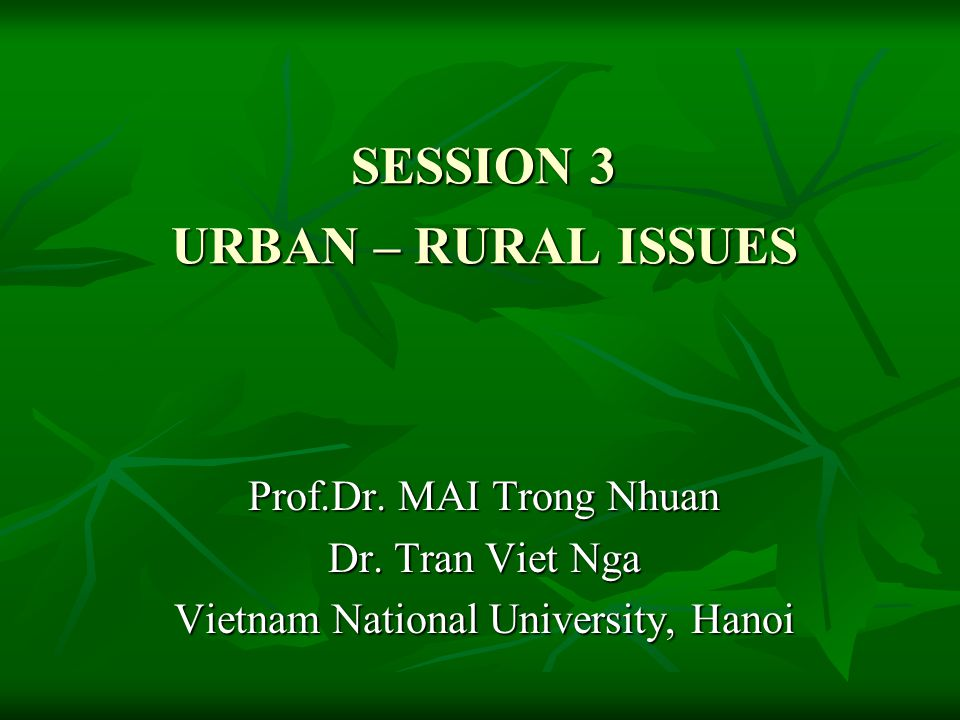 SESSION 3 URBAN – RURAL ISSUES Prof.Dr. MAI Trong Nhuan Dr.