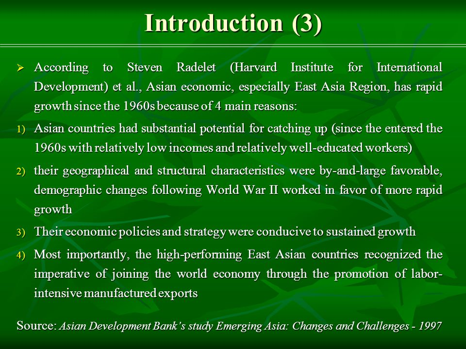 Introduction (3)  According to Steven Radelet (Harvard Institute for International Development) et al., Asian economic, especially East Asia Region, has rapid growth since the 1960s because of 4 main reasons: 1) Asian countries had substantial potential for catching up (since the entered the 1960s with relatively low incomes and relatively well-educated workers) 2) their geographical and structural characteristics were by-and-large favorable, demographic changes following World War II worked in favor of more rapid growth 3) Their economic policies and strategy were conducive to sustained growth 4) Most importantly, the high-performing East Asian countries recognized the imperative of joining the world economy through the promotion of labor- intensive manufactured exports Source: Asian Development Bank's study Emerging Asia: Changes and Challenges - 1997