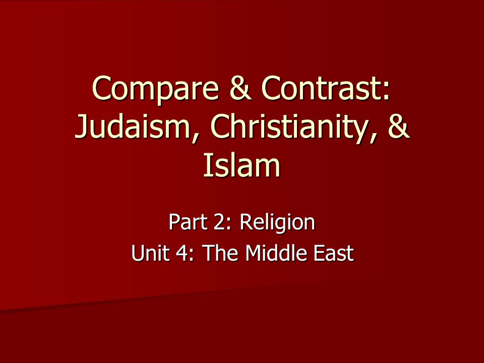 Compare & Contrast: Judaism, Christianity, & Islam Part 2: Religion Unit 4: The Middle East