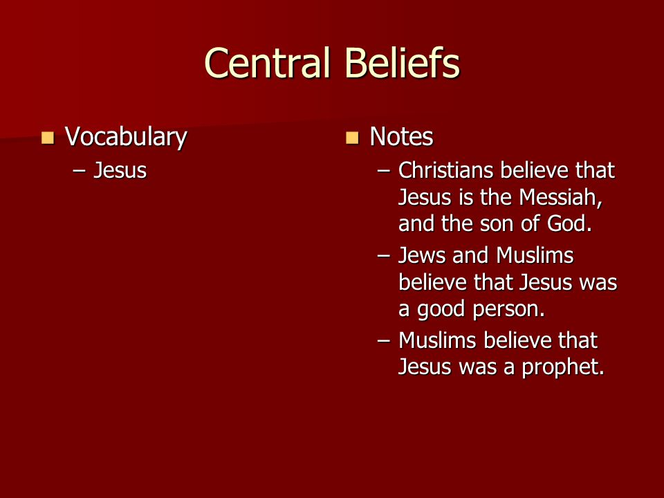 Central Beliefs Vocabulary Vocabulary –Jesus Notes Notes –Christians believe that Jesus is the Messiah, and the son of God.