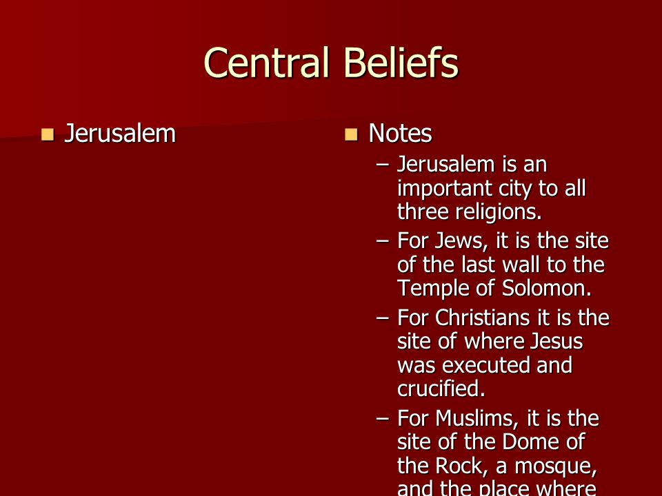 Central Beliefs Jerusalem Jerusalem Notes Notes –Jerusalem is an important city to all three religions.