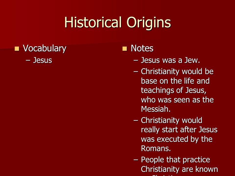 Historical Origins Vocabulary Vocabulary –Jesus Notes Notes –Jesus was a Jew.