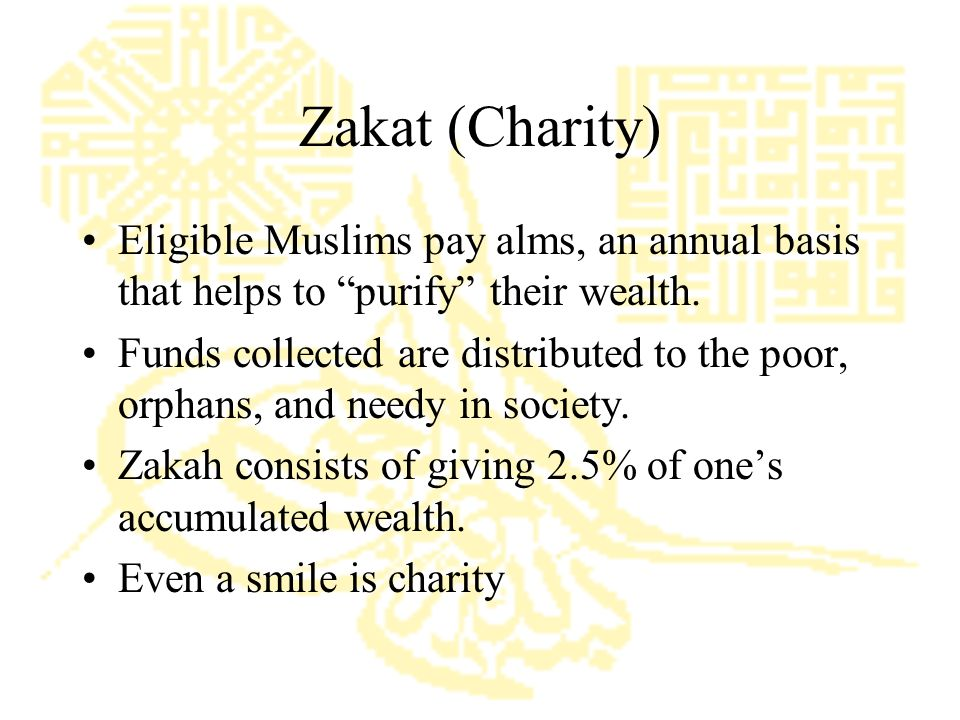Zakat (Charity) Eligible Muslims pay alms, an annual basis that helps to purify their wealth.