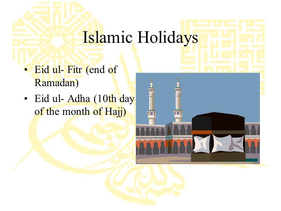 Islamic Holidays Eid ul- Fitr (end of Ramadan) Eid ul- Adha (10th day of the month of Hajj)