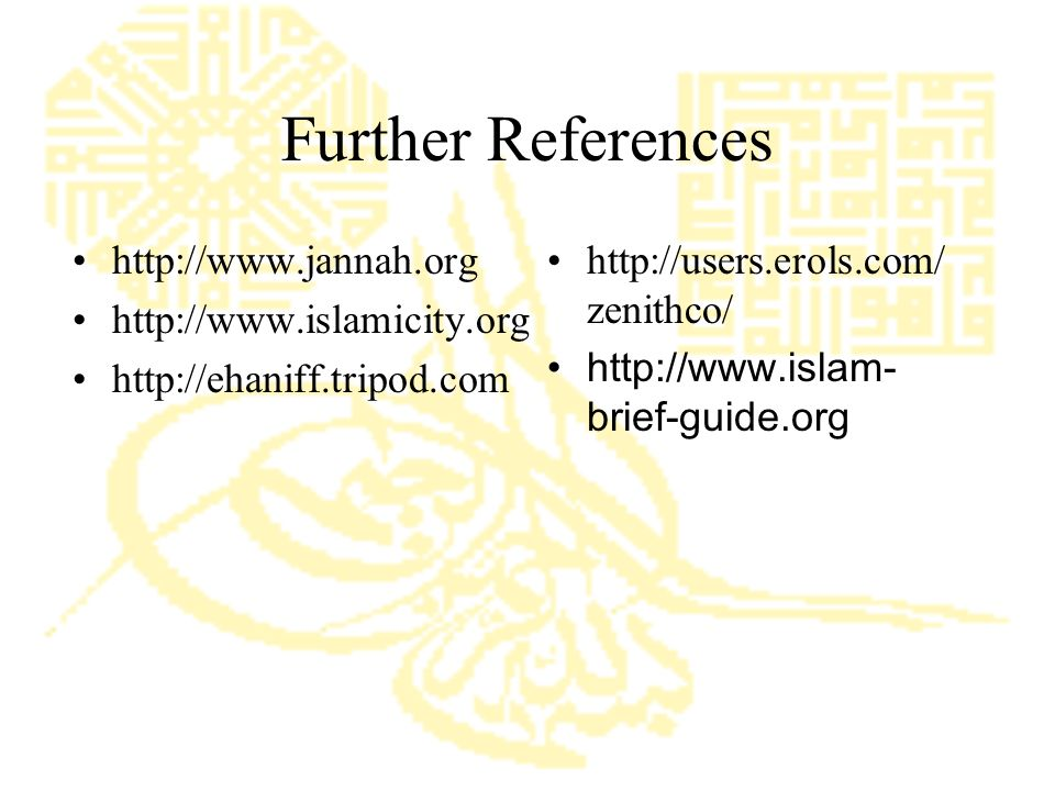 Further References http://www.jannah.org http://www.islamicity.org http://ehaniff.tripod.com http://users.erols.com/ zenithco/ http://www.islam- brief-guide.org