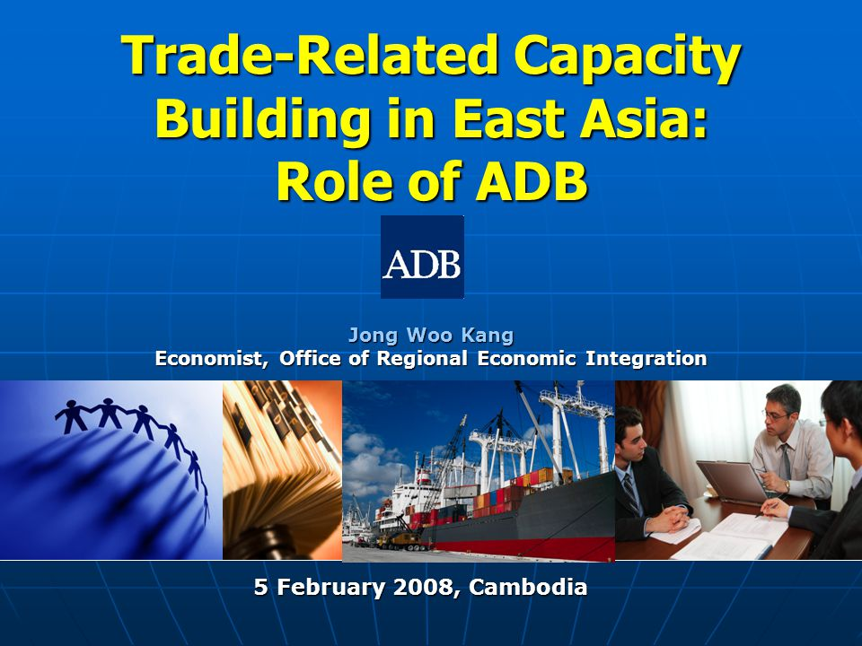 Trade-Related Capacity Building in East Asia: Role of ADB Jong Woo Kang Economist, Office of Regional Economic Integration 5 February 2008, Cambodia 5 February 2008, Cambodia