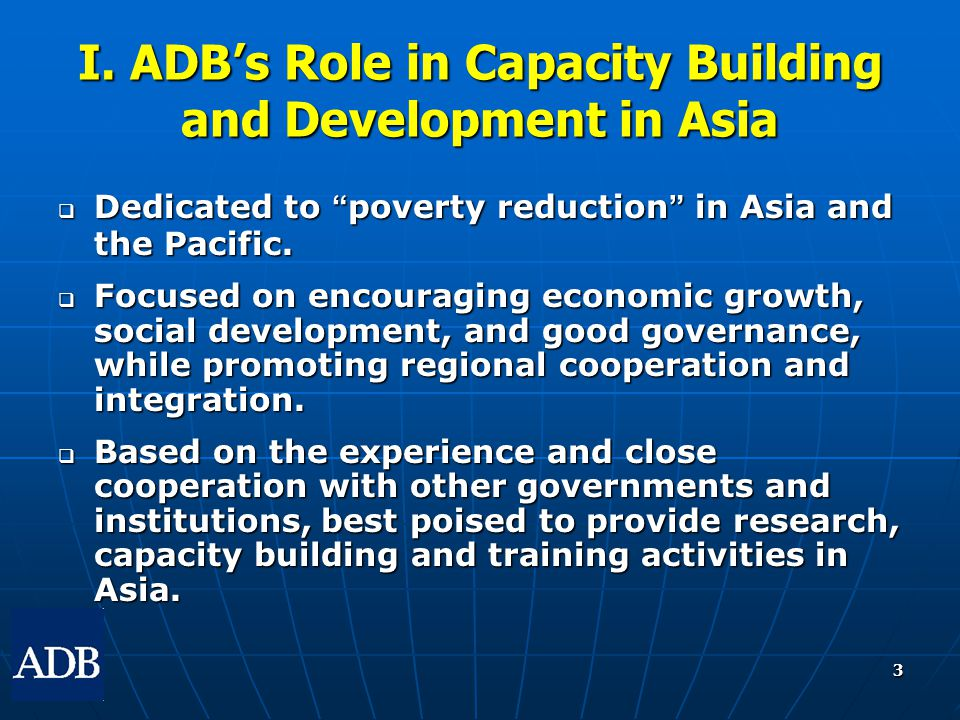 """3 I. ADB's Role in Capacity Building and Development in Asia  Dedicated to """" poverty reduction """" in Asia and the Pacific.  Focused on encouraging ec"""