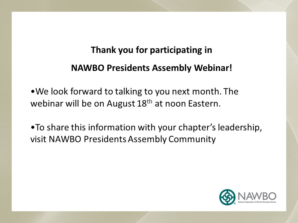 Thank you for participating in NAWBO Presidents Assembly Webinar! We look forward to talking to you next month. The webinar will be on August 18 th at