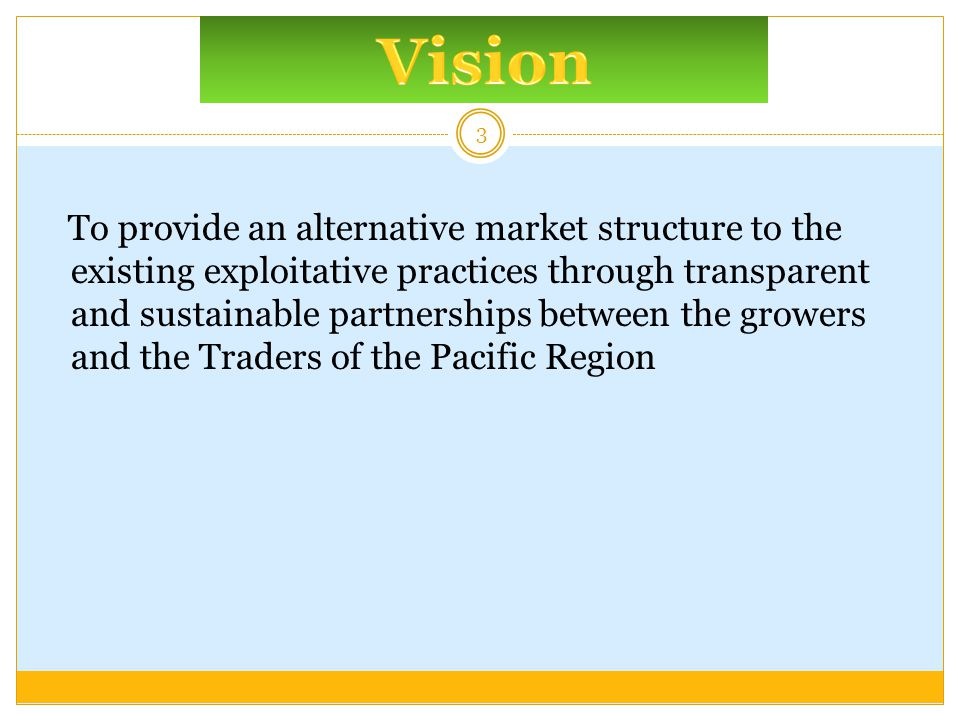 To provide an alternative market structure to the existing exploitative practices through transparent and sustainable partnerships between the growers and the Traders of the Pacific Region 3
