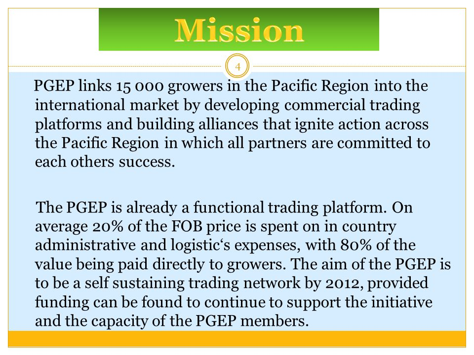 PGEP links 15 000 growers in the Pacific Region into the international market by developing commercial trading platforms and building alliances that ignite action across the Pacific Region in which all partners are committed to each others success.