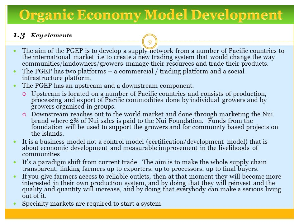 1.3 Key elements The aim of the PGEP is to develop a supply network from a number of Pacific countries to the international market i.e to create a new trading system that would change the way communities/landowners/growers manage their resources and trade their products.