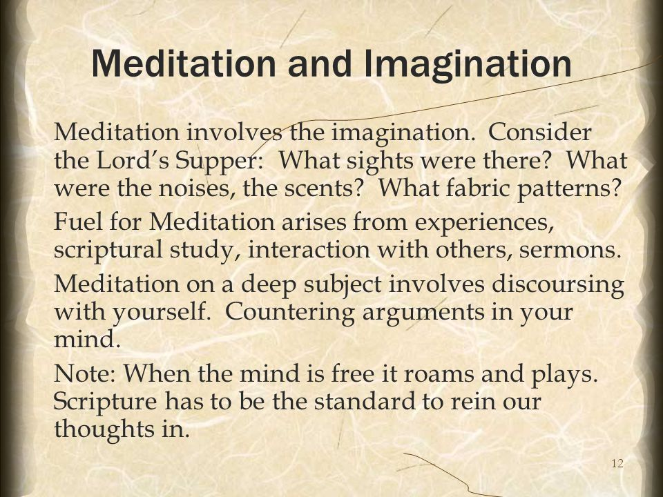 12 Meditation and Imagination Meditation involves the imagination. Consider the Lord's Supper: What sights were there? What were the noises, the scent