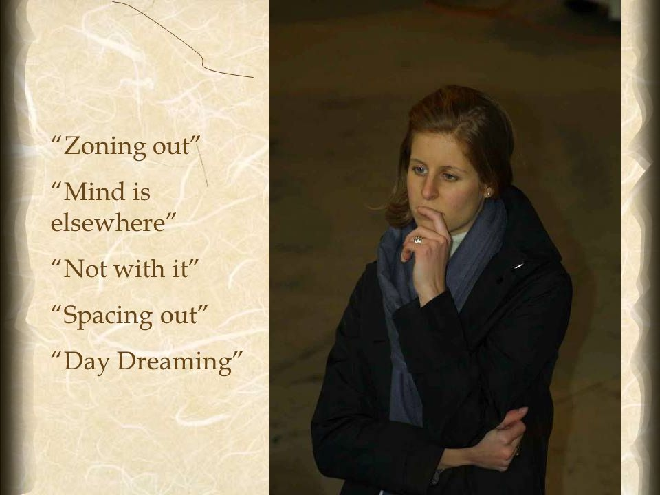 13 Zoning out Mind is elsewhere Not with it Spacing out Day Dreaming