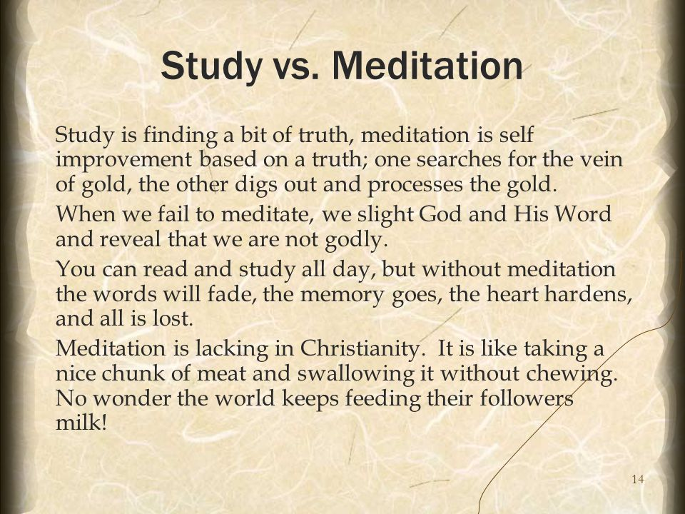14 Study vs. Meditation Study is finding a bit of truth, meditation is self improvement based on a truth; one searches for the vein of gold, the other