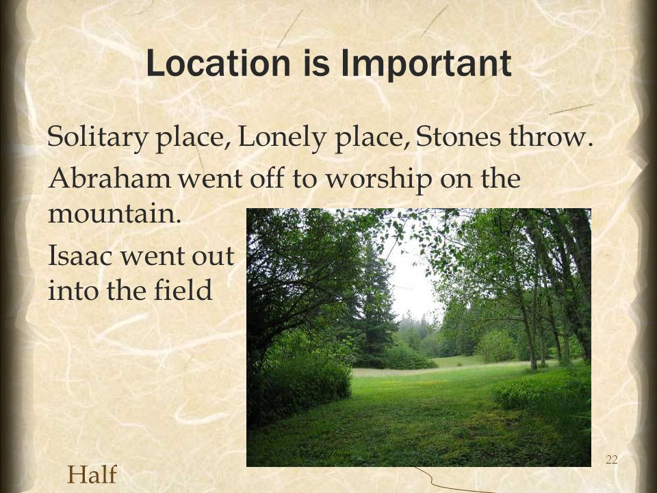 22 Location is Important Solitary place, Lonely place, Stones throw. Abraham went off to worship on the mountain. Isaac went out into the field Half