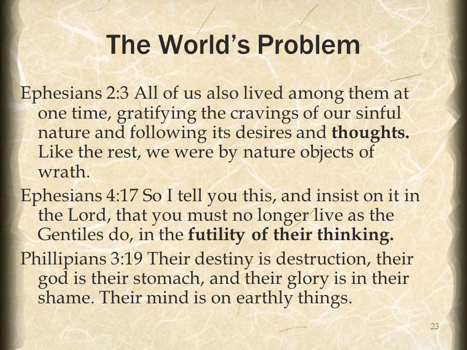 23 The World's Problem Ephesians 2:3 All of us also lived among them at one time, gratifying the cravings of our sinful nature and following its desir