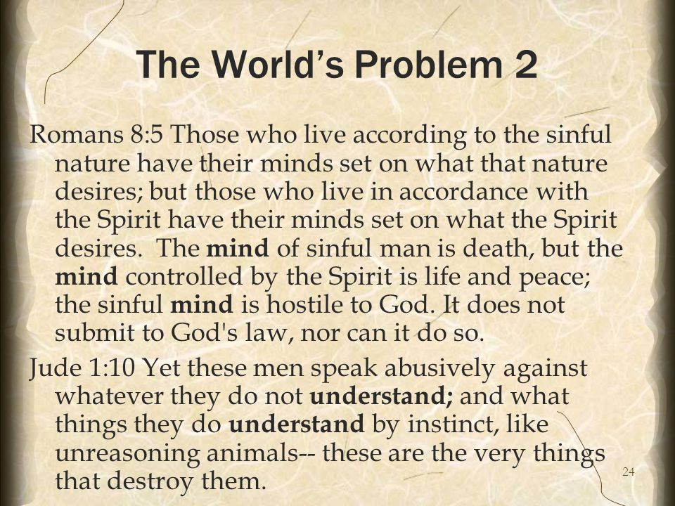 24 The World's Problem 2 Romans 8:5 Those who live according to the sinful nature have their minds set on what that nature desires; but those who live in accordance with the Spirit have their minds set on what the Spirit desires.