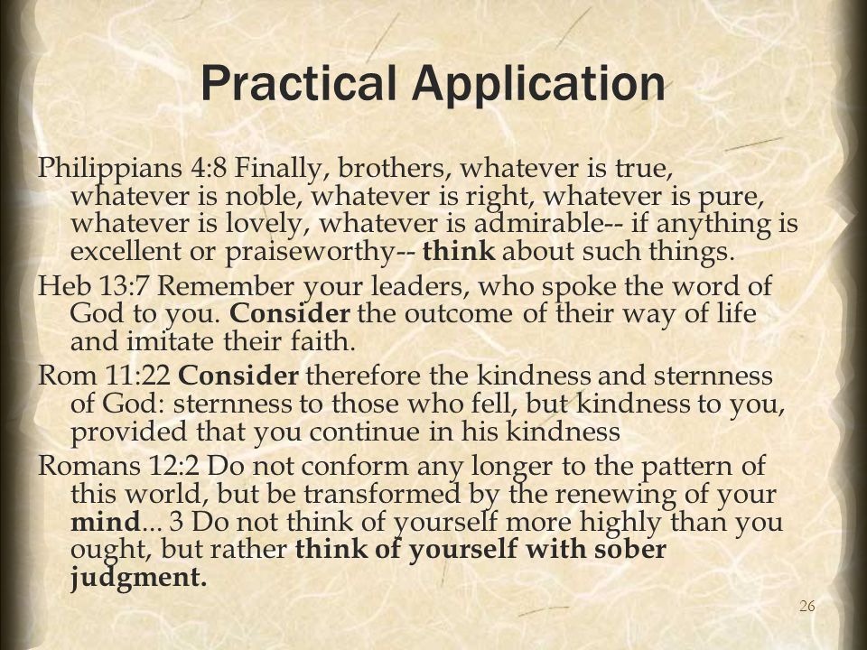26 Practical Application Philippians 4:8 Finally, brothers, whatever is true, whatever is noble, whatever is right, whatever is pure, whatever is lovely, whatever is admirable-- if anything is excellent or praiseworthy-- think about such things.