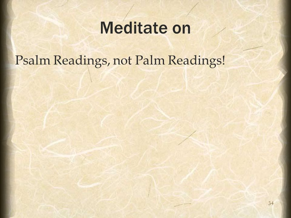 34 Meditate on Psalm Readings, not Palm Readings!