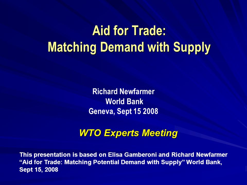Aid for Trade: Matching Demand with Supply WTO Experts Meeting This presentation is based on Elisa Gamberoni and Richard Newfarmer Aid for Trade: Matching Potential Demand with Supply World Bank, Sept 15, 2008 Richard Newfarmer World Bank Geneva, Sept 15 2008