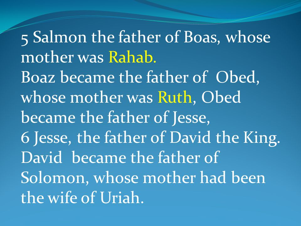 5 Salmon the father of Boas, whose mother was Rahab. Boaz became the father of Obed, whose mother was Ruth, Obed became the father of Jesse, 6 Jesse,