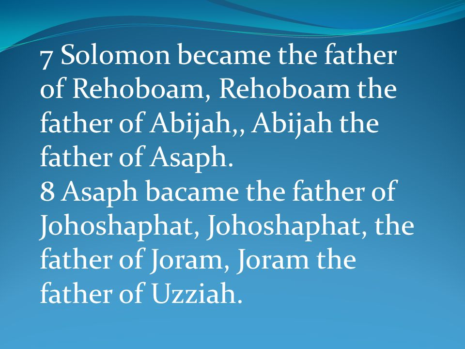 7 Solomon became the father of Rehoboam, Rehoboam the father of Abijah,, Abijah the father of Asaph. 8 Asaph bacame the father of Johoshaphat, Johosha