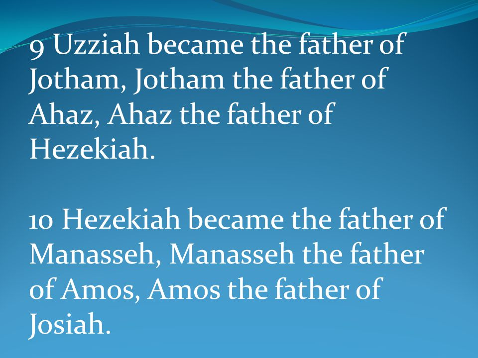 9 Uzziah became the father of Jotham, Jotham the father of Ahaz, Ahaz the father of Hezekiah. 10 Hezekiah became the father of Manasseh, Manasseh the