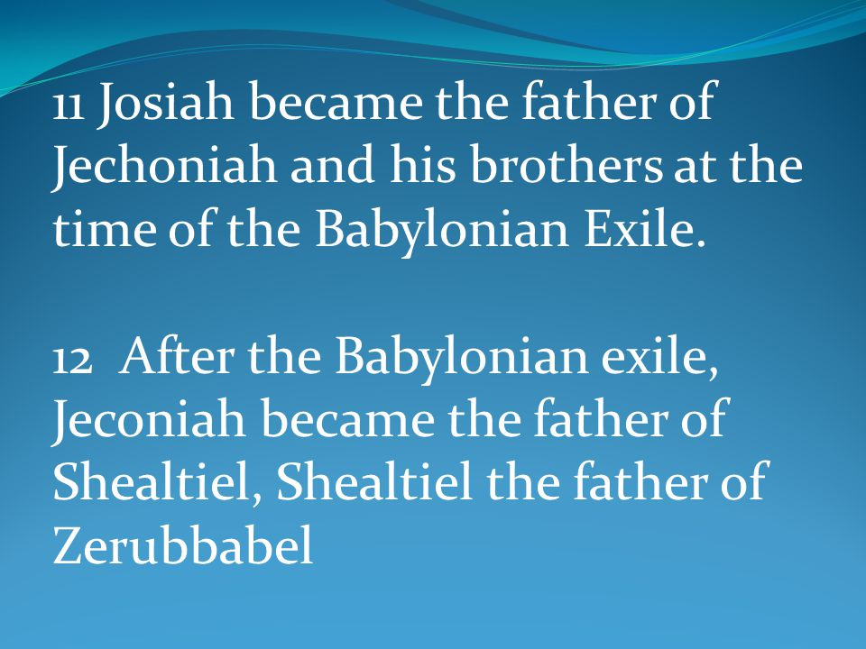 11 Josiah became the father of Jechoniah and his brothers at the time of the Babylonian Exile. 12 After the Babylonian exile, Jeconiah became the fath