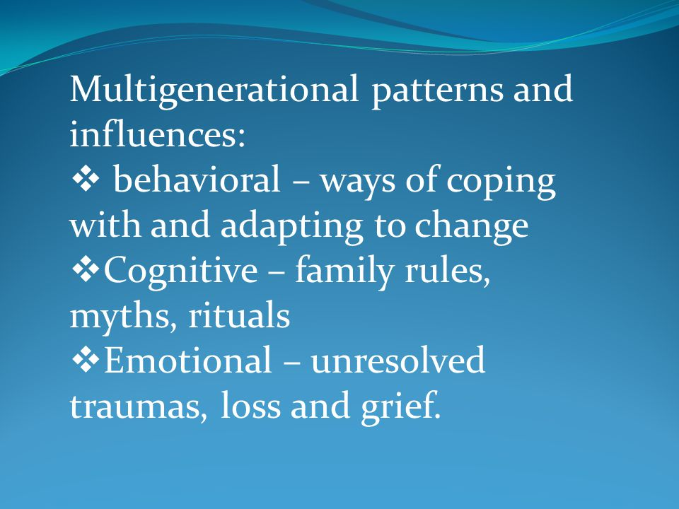 Multigenerational patterns and influences:  behavioral – ways of coping with and adapting to change  Cognitive – family rules, myths, rituals  Emot