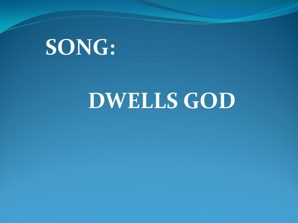 SONG: DWELLS GOD