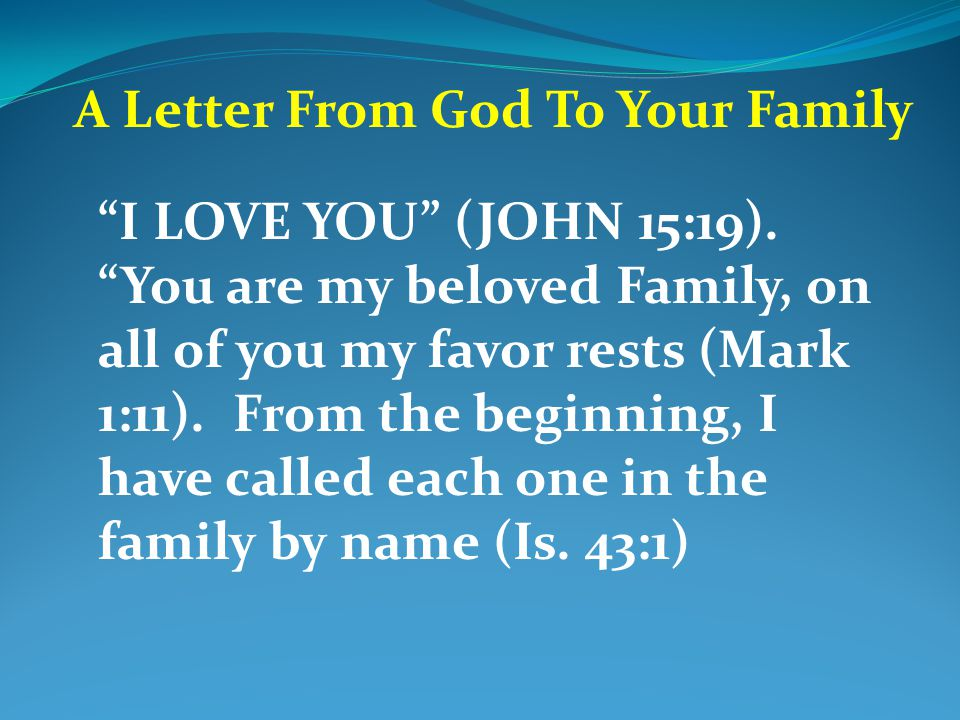 "A Letter From God To Your Family ""I LOVE YOU"" (JOHN 15:19). ""You are my beloved Family, on all of you my favor rests (Mark 1:11). From the beginning,"