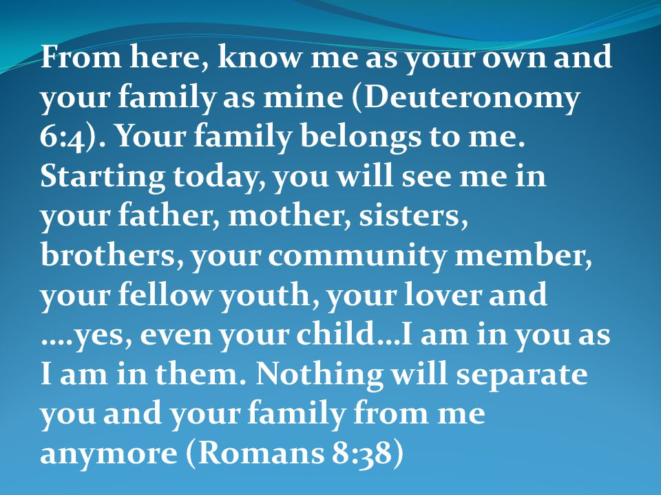 From here, know me as your own and your family as mine (Deuteronomy 6:4). Your family belongs to me. Starting today, you will see me in your father, m