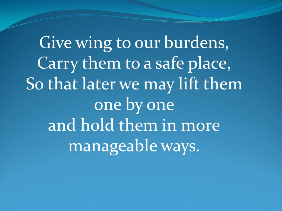 Give wing to our burdens, Carry them to a safe place, So that later we may lift them one by one and hold them in more manageable ways.