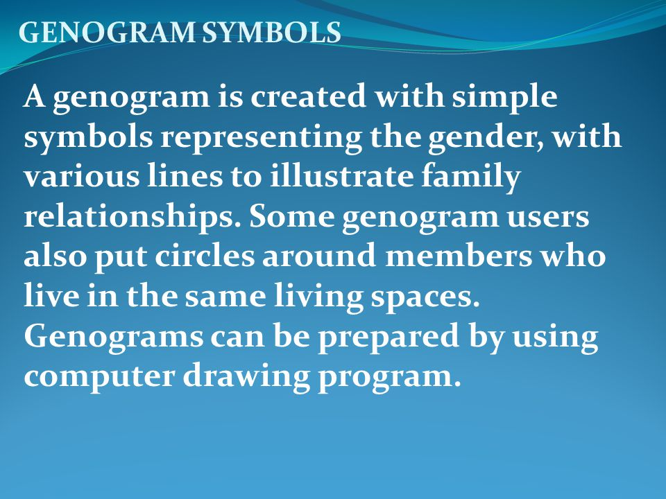 GENOGRAM SYMBOLS A genogram is created with simple symbols representing the gender, with various lines to illustrate family relationships. Some genogr