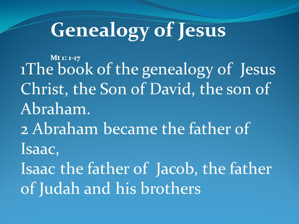 Genealogy of Jesus Mt 1: 1-17 1The book of the genealogy of Jesus Christ, the Son of David, the son of Abraham. 2 Abraham became the father of Isaac,