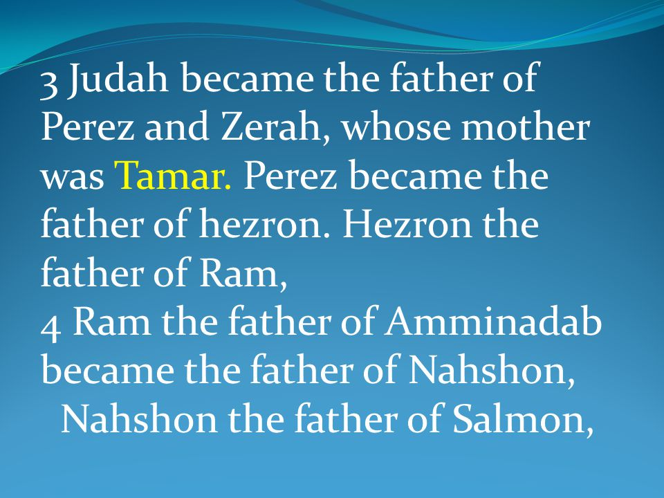 3 Judah became the father of Perez and Zerah, whose mother was Tamar. Perez became the father of hezron. Hezron the father of Ram, 4 Ram the father of
